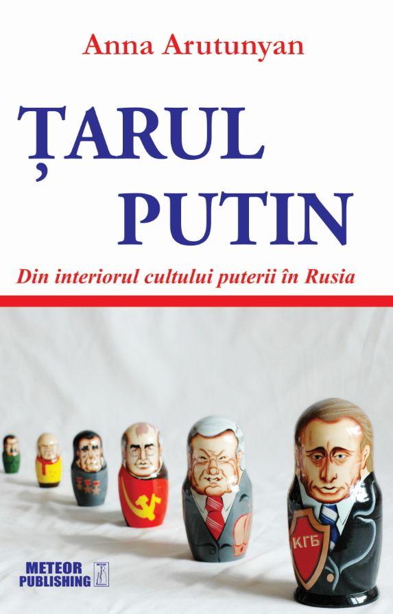 Tarul Putin - Din interiorul cultului puterii in Rusia - Anna Arutunyan